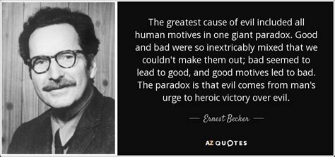 Ernest Becker quote: The greatest cause of evil included