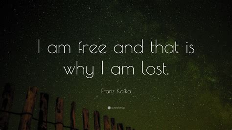 """Franz Kafka Quote: """"I am free and that is why I am lost"""
